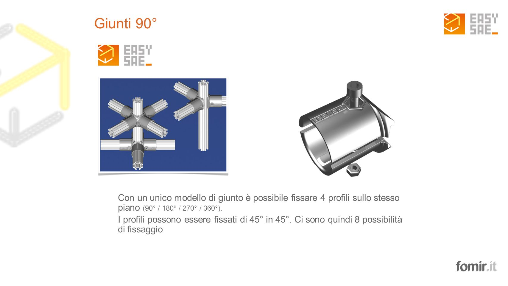 Giunti 90° Con un unico modello di giunto è possibile fissare 4 profili sullo stesso piano (90° / 180° / 270° / 360°).