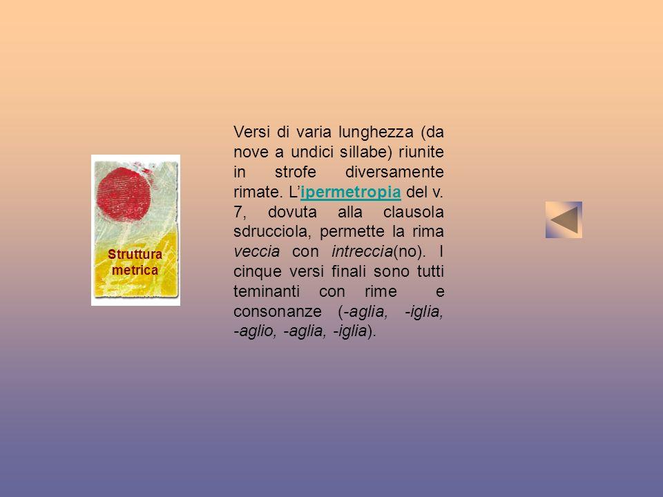 Versi di varia lunghezza (da nove a undici sillabe) riunite in strofe diversamente rimate. L'ipermetropia del v. 7, dovuta alla clausola sdrucciola, permette la rima veccia con intreccia(no). I cinque versi finali sono tutti teminanti con rime e consonanze (-aglia, -iglia, -aglio, -aglia, -iglia).