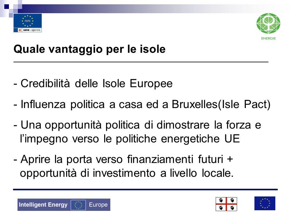 Quale vantaggio per le isole ________________________________________________________________________________ - Credibilità delle Isole Europee - Influenza politica a casa ed a Bruxelles(Isle Pact) - Una opportunità politica di dimostrare la forza e l'impegno verso le politiche energetiche UE - Aprire la porta verso finanziamenti futuri + opportunità di investimento a livello locale.