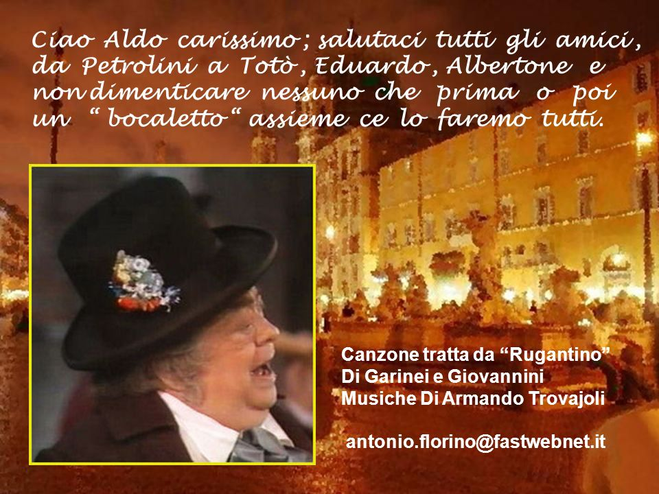 Ciao Aldo carissimo ; salutaci tutti gli amici , da Petrolini a Totò , Eduardo , Albertone e non dimenticare nessuno che prima o poi un bocaletto assieme ce lo faremo tutti.