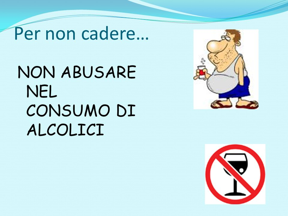 Per non cadere… NON ABUSARE NEL CONSUMO DI ALCOLICI