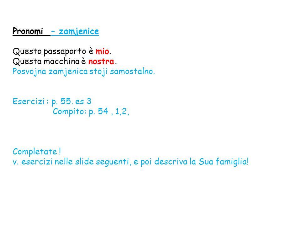 Pronomi - zamjenice Questo passaporto è mio. Questa macchina è nostra. Posvojna zamjenica stoji samostalno.