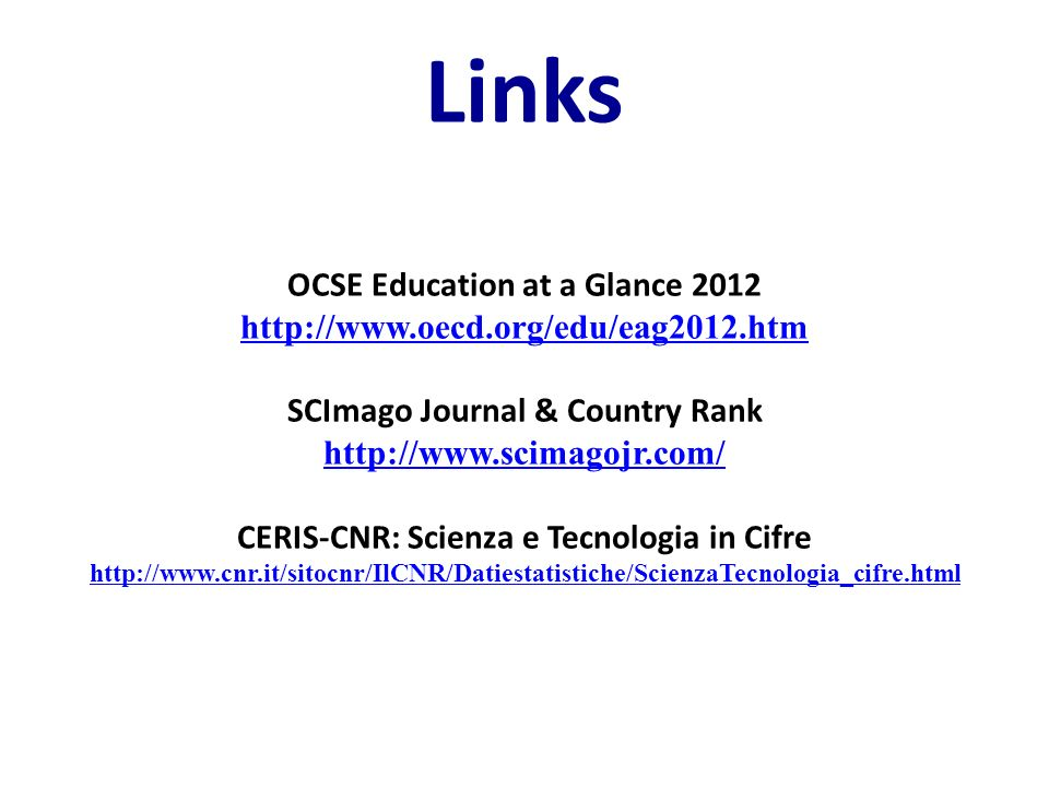 Links OCSE Education at a Glance 2012 http://www.oecd.org/edu/eag2012.htm SCImago Journal & Country Rank http://www.scimagojr.com/ CERIS-CNR: Scienza e Tecnologia in Cifre http://www.cnr.it/sitocnr/IlCNR/Datiestatistiche/ScienzaTecnologia_cifre.html