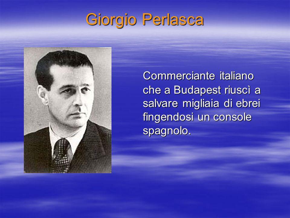 Giorgio Perlasca Commerciante italiano che a Budapest riuscì a salvare migliaia di ebrei fingendosi un console spagnolo.