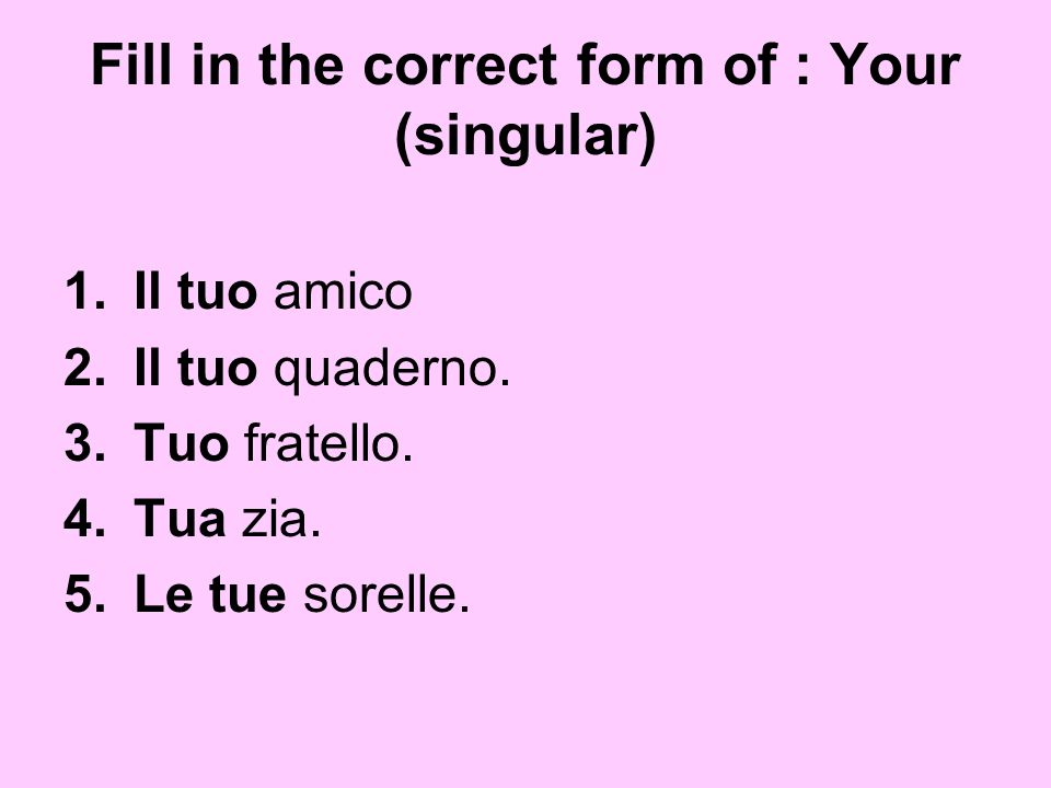 Fill in the correct form of : Your (singular)