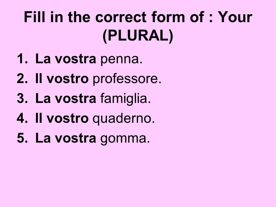 Fill in the correct form of : Your (PLURAL)