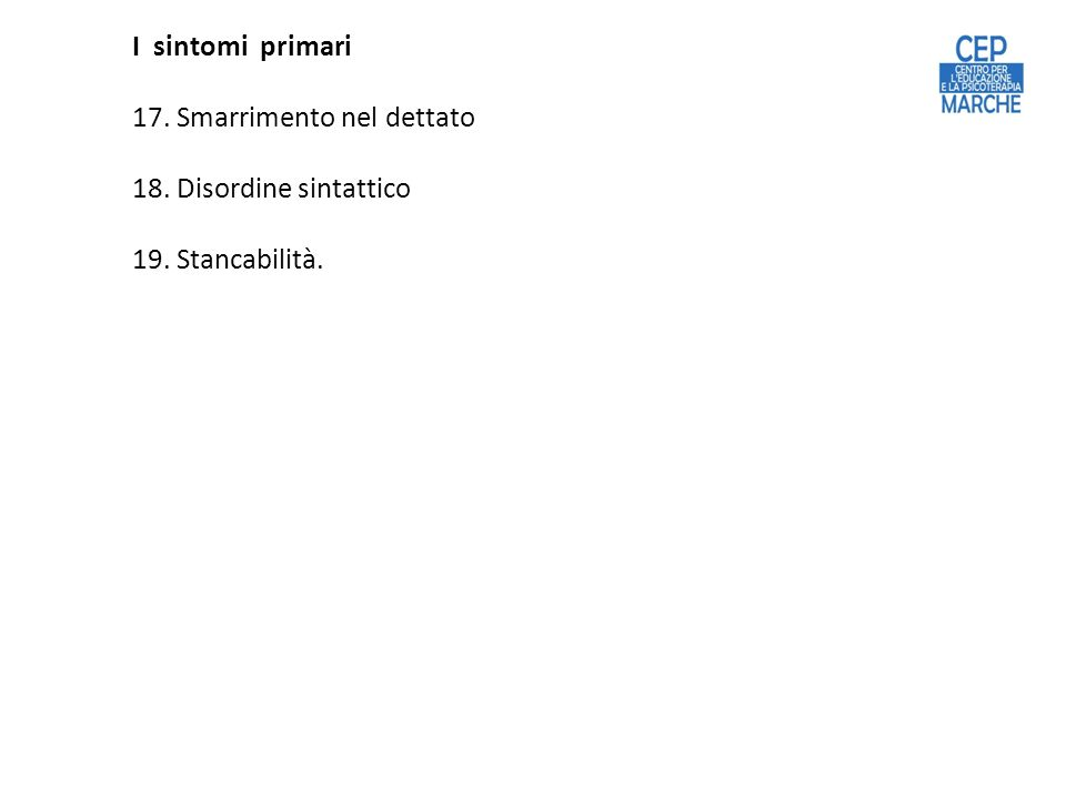 17. Smarrimento nel dettato 18. Disordine sintattico 19. Stancabilità.
