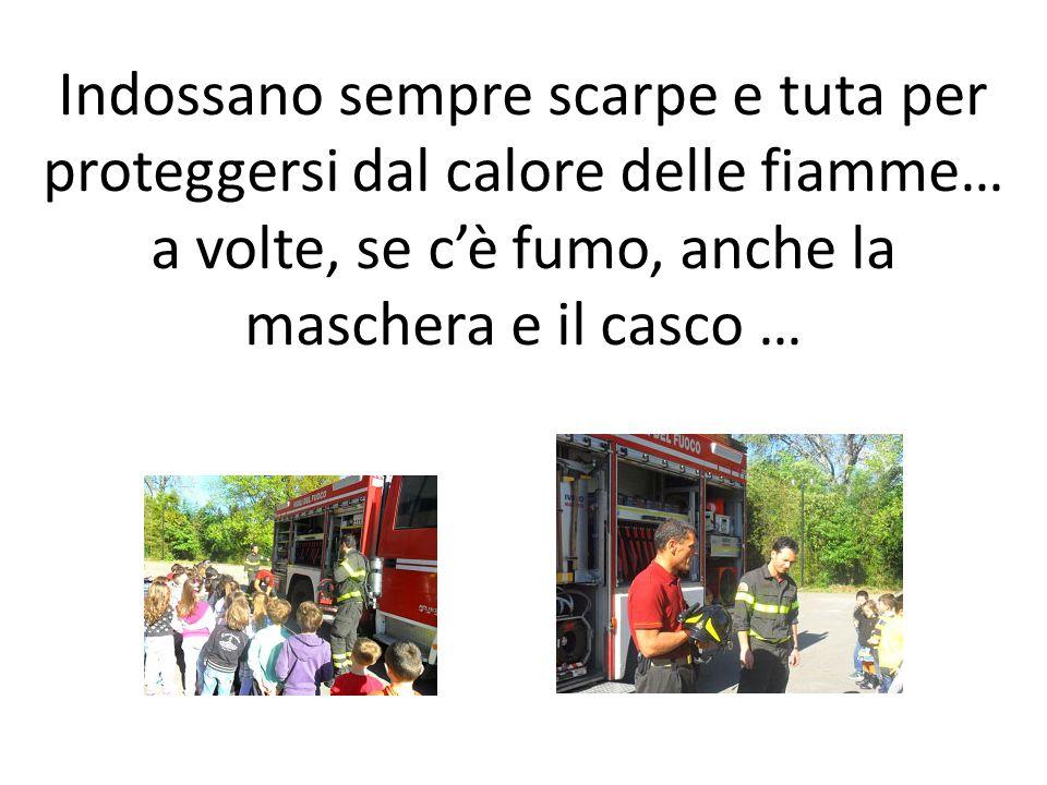 Indossano sempre scarpe e tuta per proteggersi dal calore delle fiamme… a volte, se c'è fumo, anche la maschera e il casco …