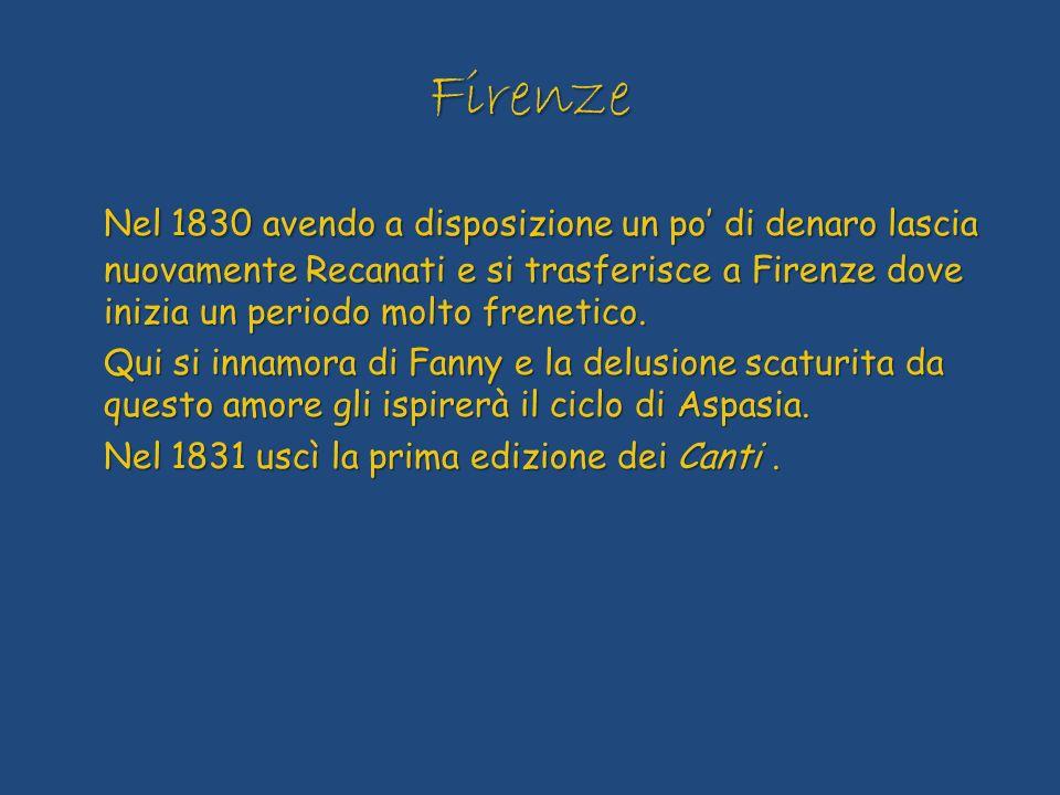 Firenze Nel 1830 avendo a disposizione un po' di denaro lascia nuovamente Recanati e si trasferisce a Firenze dove inizia un periodo molto frenetico.