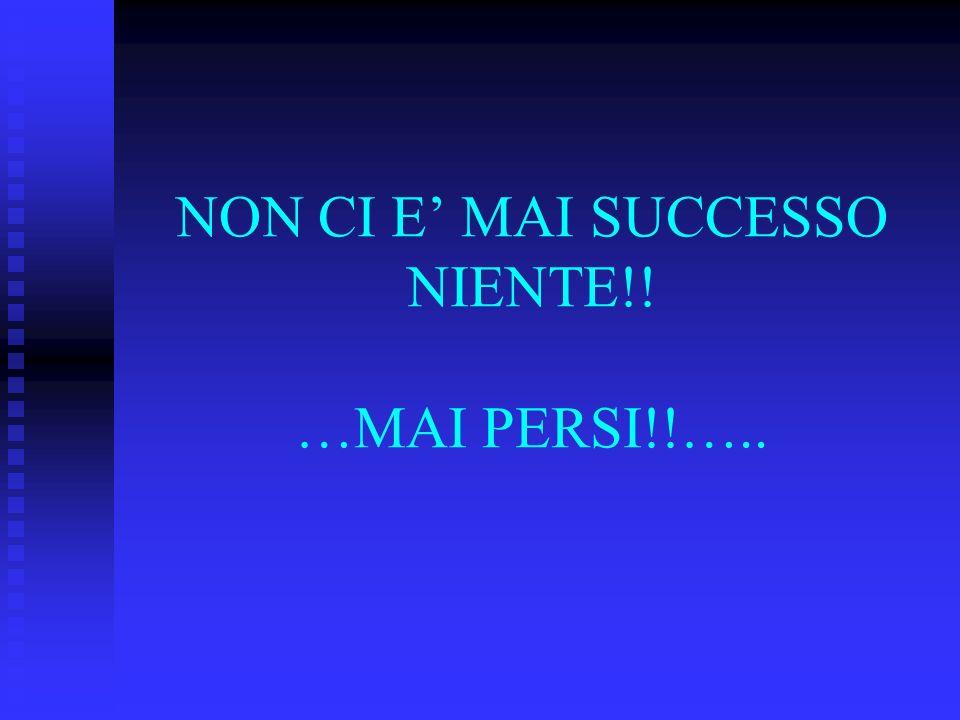 NON CI E' MAI SUCCESSO NIENTE!! …MAI PERSI!!…..