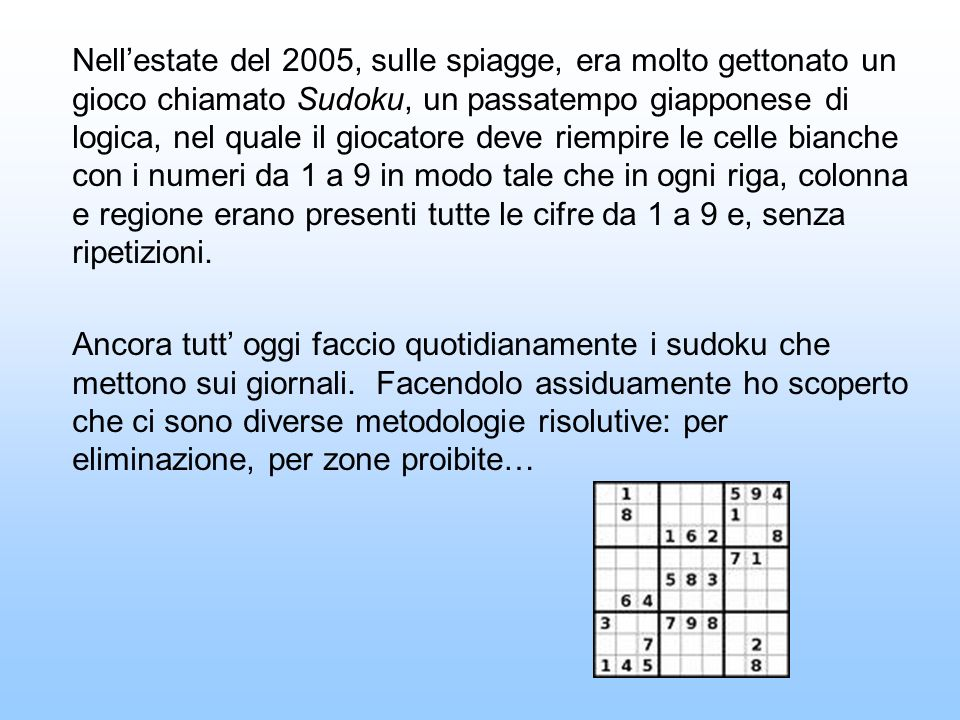 Nell'estate del 2005, sulle spiagge, era molto gettonato un gioco chiamato Sudoku, un passatempo giapponese di logica, nel quale il giocatore deve riempire le celle bianche con i numeri da 1 a 9 in modo tale che in ogni riga, colonna e regione erano presenti tutte le cifre da 1 a 9 e, senza ripetizioni.