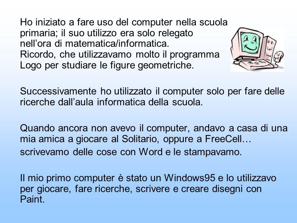 Ho iniziato a fare uso del computer nella scuola primaria; il suo utilizzo era solo relegato nell'ora di matematica/informatica. Ricordo, che utilizzavamo molto il programma Logo per studiare le figure geometriche.