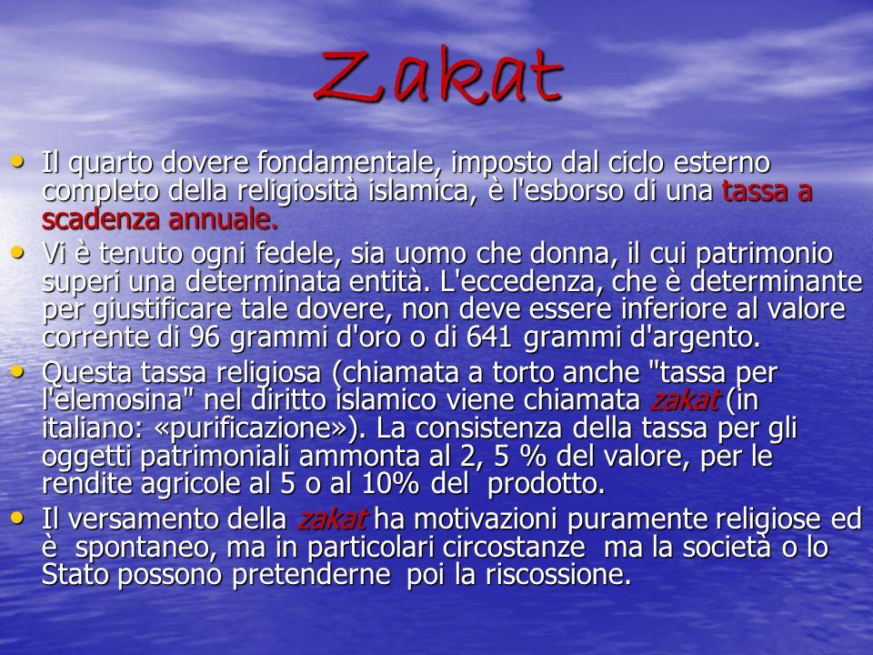 Zakat Il quarto dovere fondamentale, imposto dal ciclo esterno completo della religiosità islamica, è l esborso di una tassa a scadenza annuale.