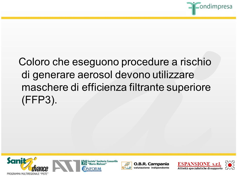 Coloro che eseguono procedure a rischio di generare aerosol devono utilizzare maschere di efficienza filtrante superiore (FFP3).