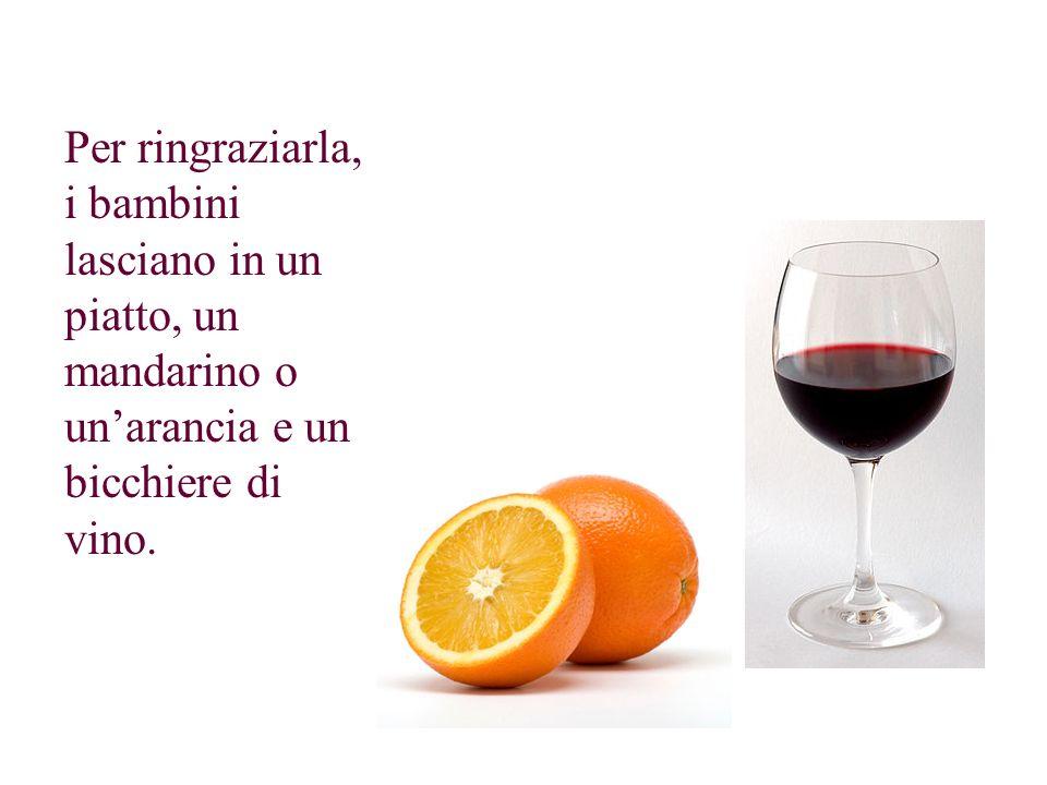 Per ringraziarla, i bambini lasciano in un piatto, un mandarino o un'arancia e un bicchiere di vino.