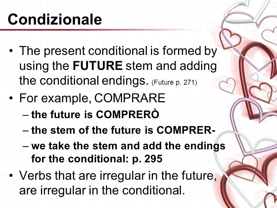 Condizionale The present conditional is formed by using the FUTURE stem and adding the conditional endings. (Future p. 271)