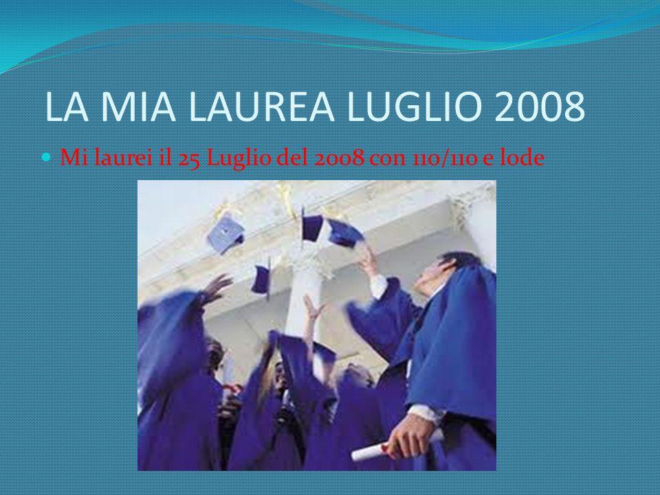 LA MIA LAUREA LUGLIO 2008 Mi laurei il 25 Luglio del 2008 con 110/110 e lode
