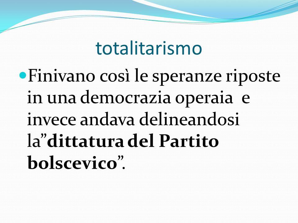 totalitarismo Finivano così le speranze riposte in una democrazia operaia e invece andava delineandosi la dittatura del Partito bolscevico .
