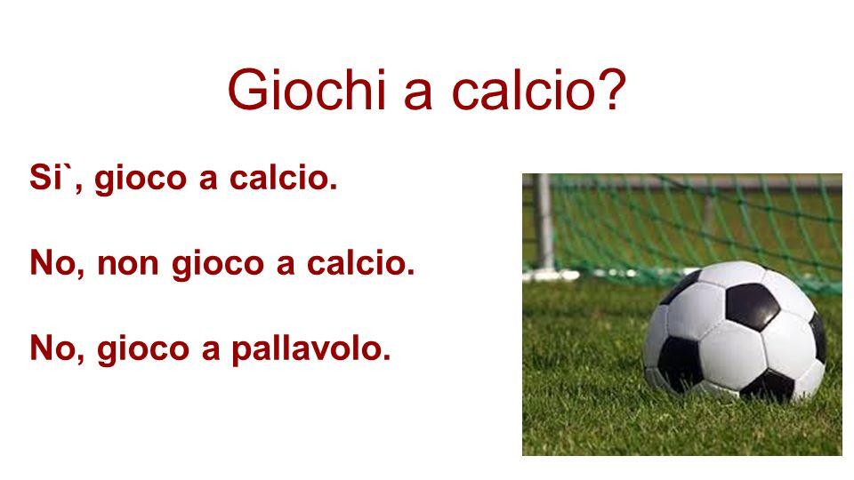 Giochi a calcio Si`, gioco a calcio. No, non gioco a calcio.