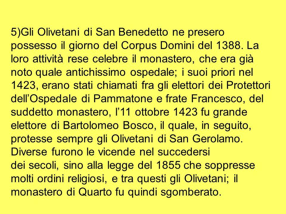5)Gli Olivetani di San Benedetto ne presero possesso il giorno del Corpus Domini del 1388. La loro attività rese celebre il monastero, che era già noto quale antichissimo ospedale; i suoi priori nel 1423, erano stati chiamati fra gli elettori dei Protettori dell'Ospedale di Pammatone e frate Francesco, del suddetto monastero, l'11 ottobre 1423 fu grande elettore di Bartolomeo Bosco, il quale, in seguito, protesse sempre gli Olivetani di San Gerolamo. Diverse furono le vicende nel succedersi