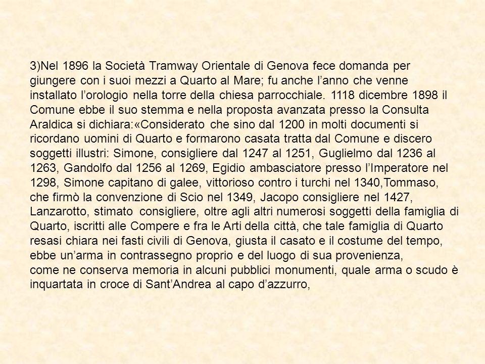 3)Nel 1896 la Società Tramway Orientale di Genova fece domanda per giungere con i suoi mezzi a Quarto al Mare; fu anche l'anno che venne installato l'orologio nella torre della chiesa parrocchiale. 1118 dicembre 1898 il