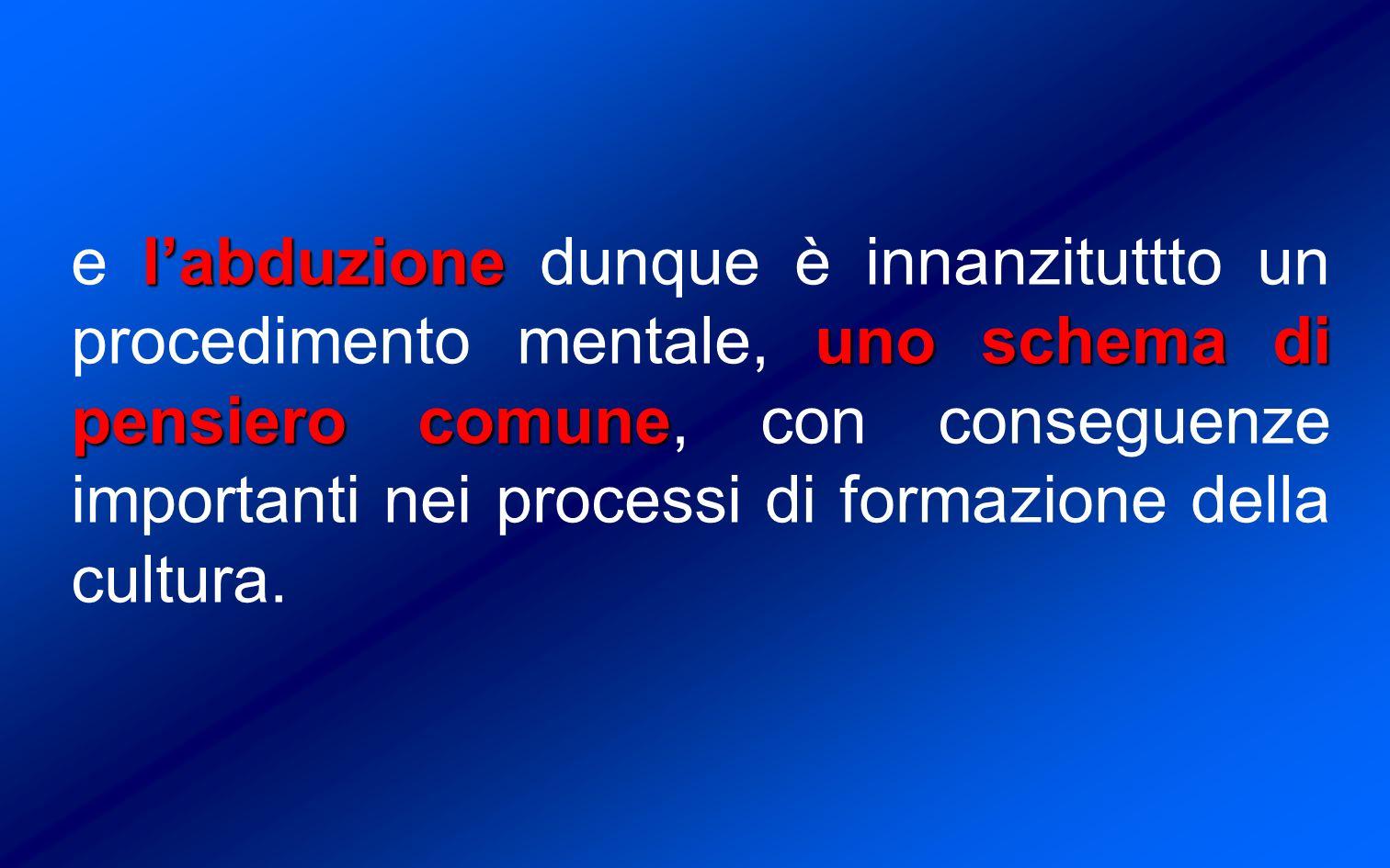 e l'abduzione dunque è innanzituttto un procedimento mentale, uno schema di pensiero comune, con conseguenze importanti nei processi di formazione della cultura.