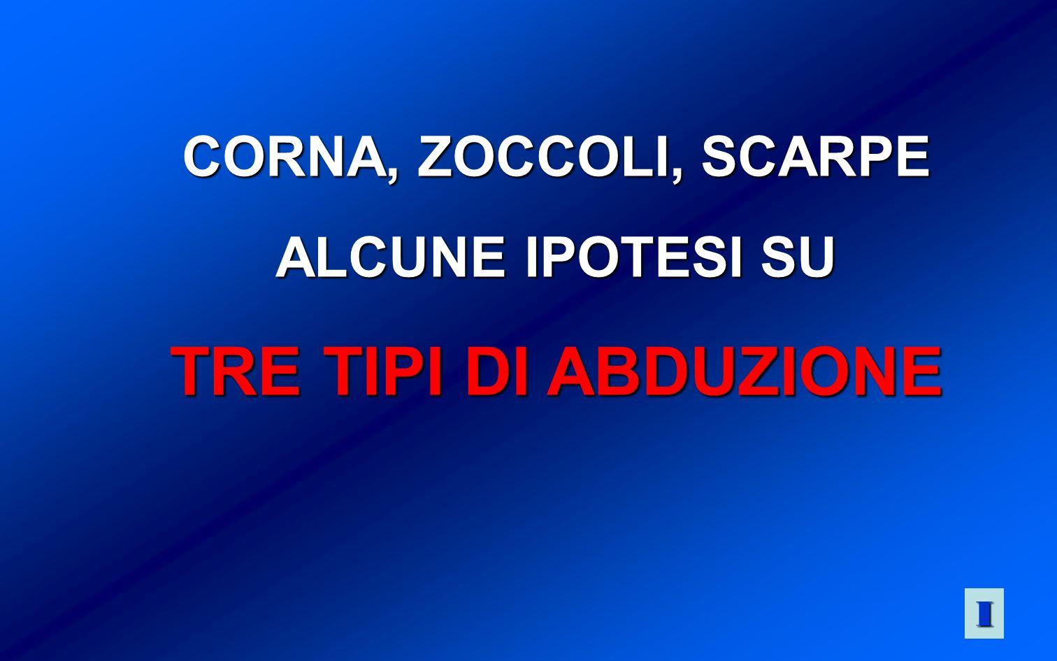 CORNA, ZOCCOLI, SCARPE ALCUNE IPOTESI SU TRE TIPI DI ABDUZIONE I
