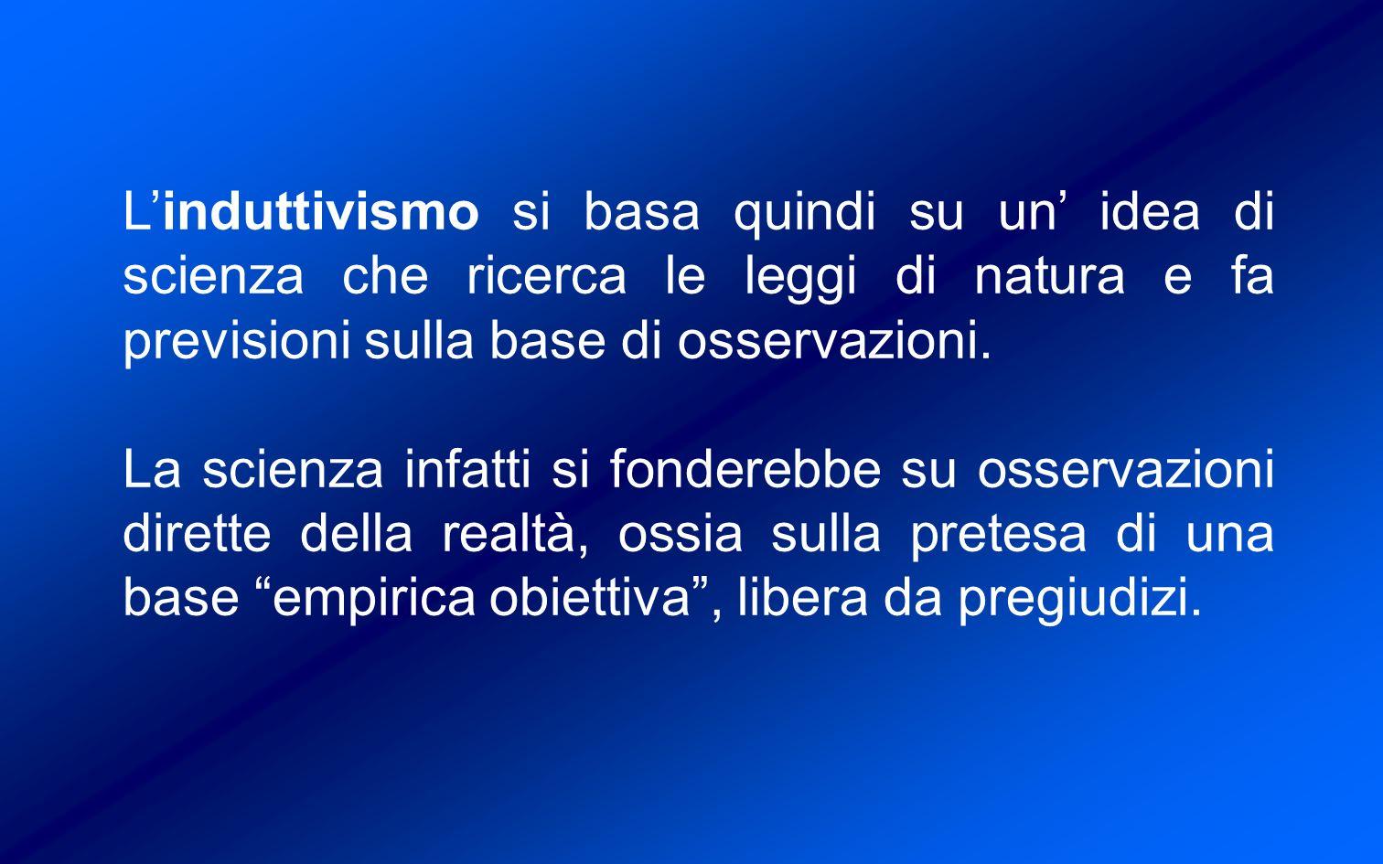 L'induttivismo si basa quindi su un' idea di scienza che ricerca le leggi di natura e fa previsioni sulla base di osservazioni.