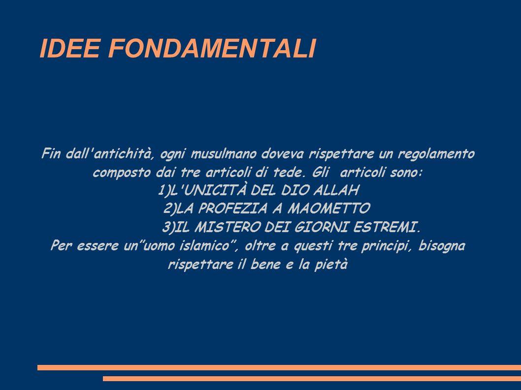 IDEE FONDAMENTALI Fin dall antichità, ogni musulmano doveva rispettare un regolamento composto dai tre articoli di tede. Gli articoli sono: