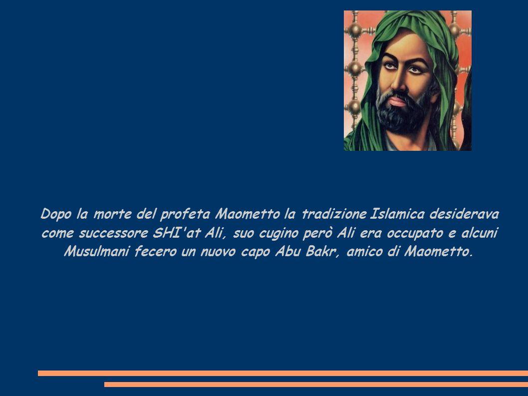 Dopo la morte del profeta Maometto la tradizione Islamica desiderava come successore SHI at Ali, suo cugino però Ali era occupato e alcuni Musulmani fecero un nuovo capo Abu Bakr, amico di Maometto.