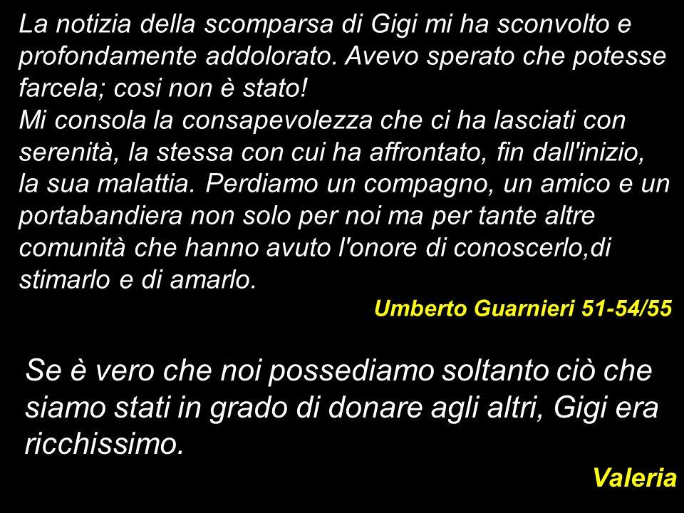 La notizia della scomparsa di Gigi mi ha sconvolto e profondamente addolorato. Avevo sperato che potesse farcela; cosi non è stato!