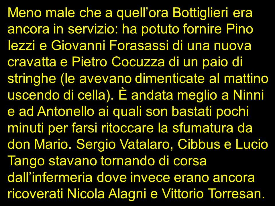 Meno male che a quell'ora Bottiglieri era ancora in servizio: ha potuto fornire Pino Iezzi e Giovanni Forasassi di una nuova cravatta e Pietro Cocuzza di un paio di stringhe (le avevano dimenticate al mattino uscendo di cella).