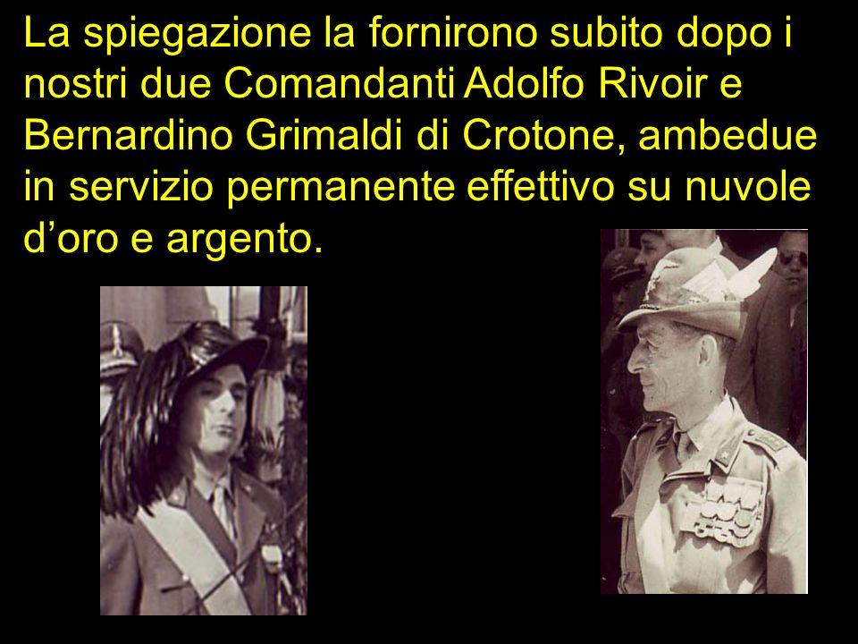 La spiegazione la fornirono subito dopo i nostri due Comandanti Adolfo Rivoir e Bernardino Grimaldi di Crotone, ambedue in servizio permanente effettivo su nuvole d'oro e argento..