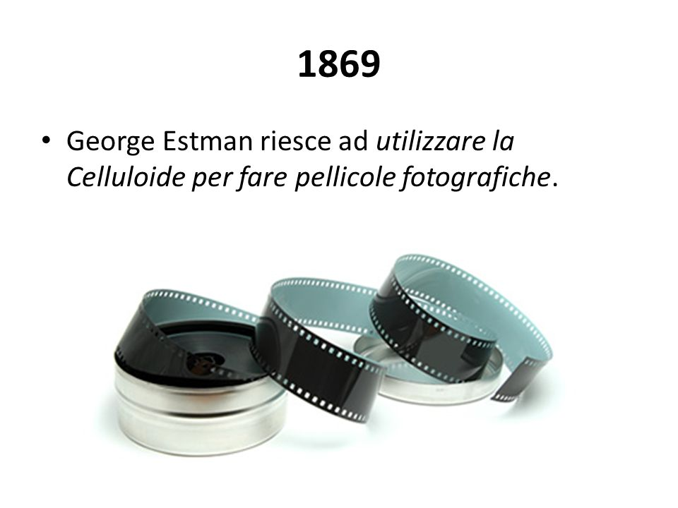 1869 George Estman riesce ad utilizzare la Celluloide per fare pellicole fotografiche.