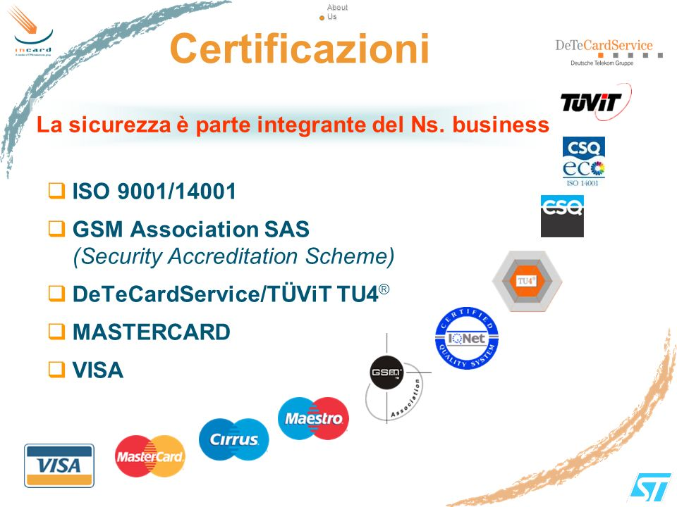 About Us Certificazioni. La sicurezza è parte integrante del Ns. business. ISO 9001/14001. GSM Association SAS (Security Accreditation Scheme)