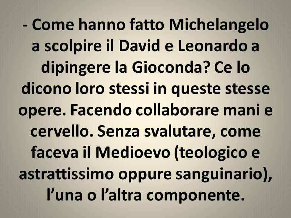 - Come hanno fatto Michelangelo a scolpire il David e Leonardo a dipingere la Gioconda.