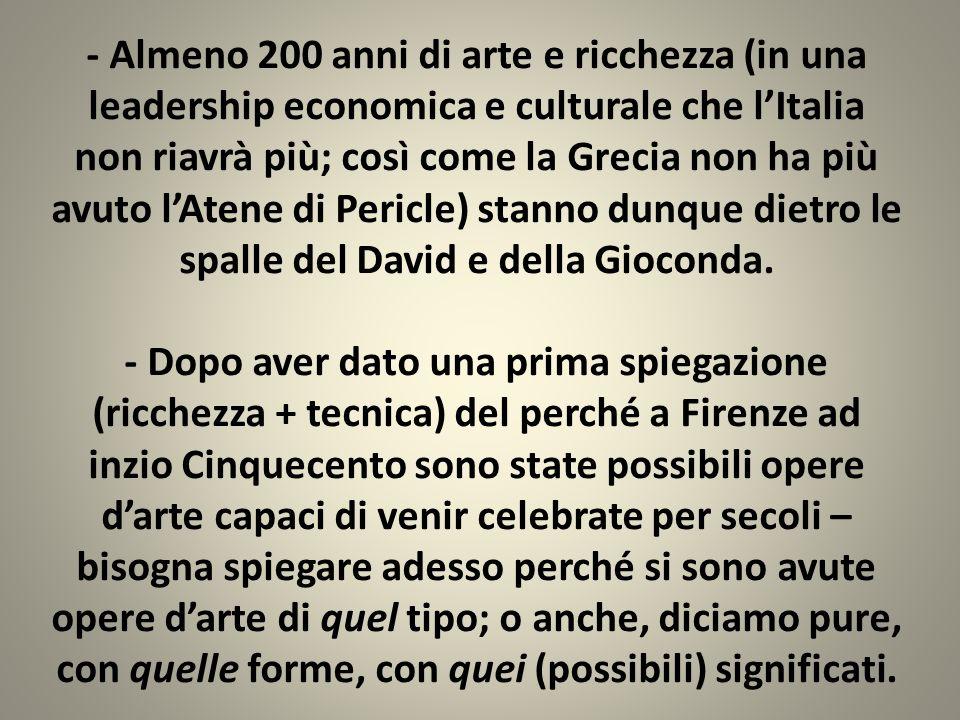 - Almeno 200 anni di arte e ricchezza (in una leadership economica e culturale che l'Italia non riavrà più; così come la Grecia non ha più avuto l'Atene di Pericle) stanno dunque dietro le spalle del David e della Gioconda.