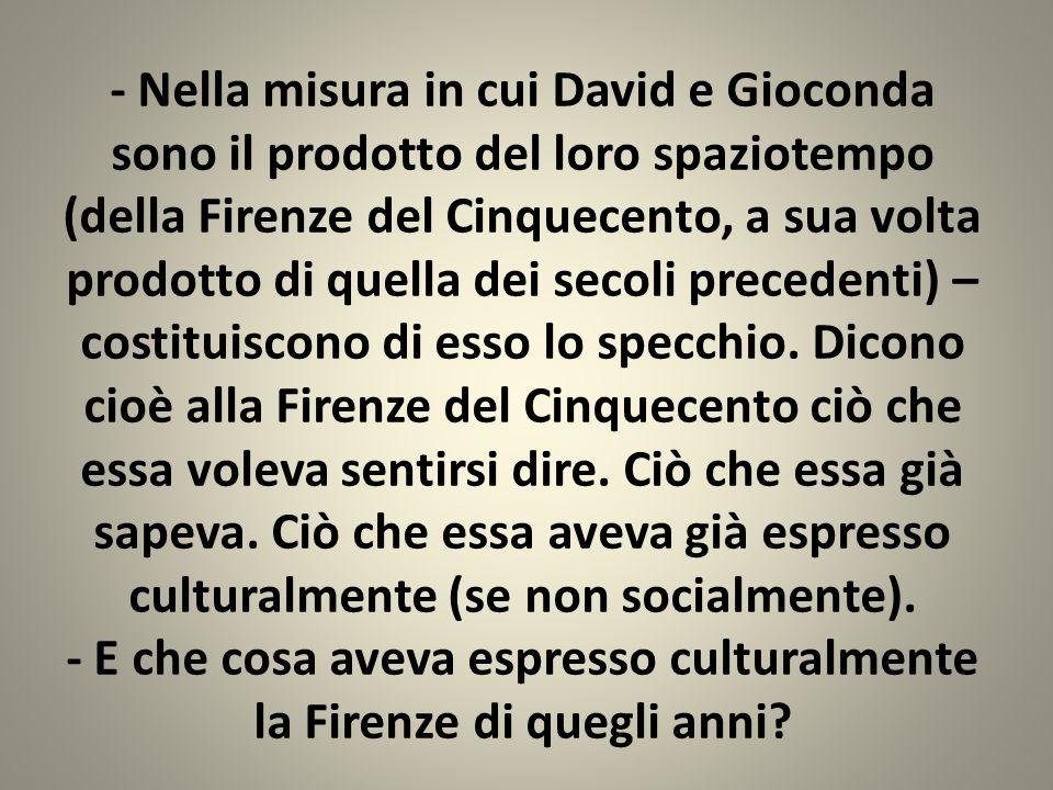 - Nella misura in cui David e Gioconda sono il prodotto del loro spaziotempo (della Firenze del Cinquecento, a sua volta prodotto di quella dei secoli precedenti) – costituiscono di esso lo specchio.