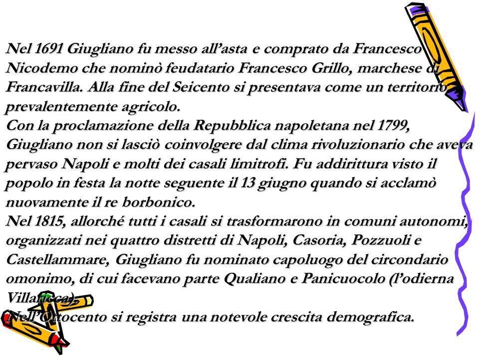 Nel 1691 Giugliano fu messo all'asta e comprato da Francesco Nicodemo che nominò feudatario Francesco Grillo, marchese di Francavilla. Alla fine del Seicento si presentava come un territorio prevalentemente agricolo.