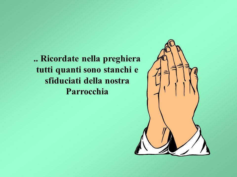 .. Ricordate nella preghiera tutti quanti sono stanchi e sfiduciati della nostra Parrocchia