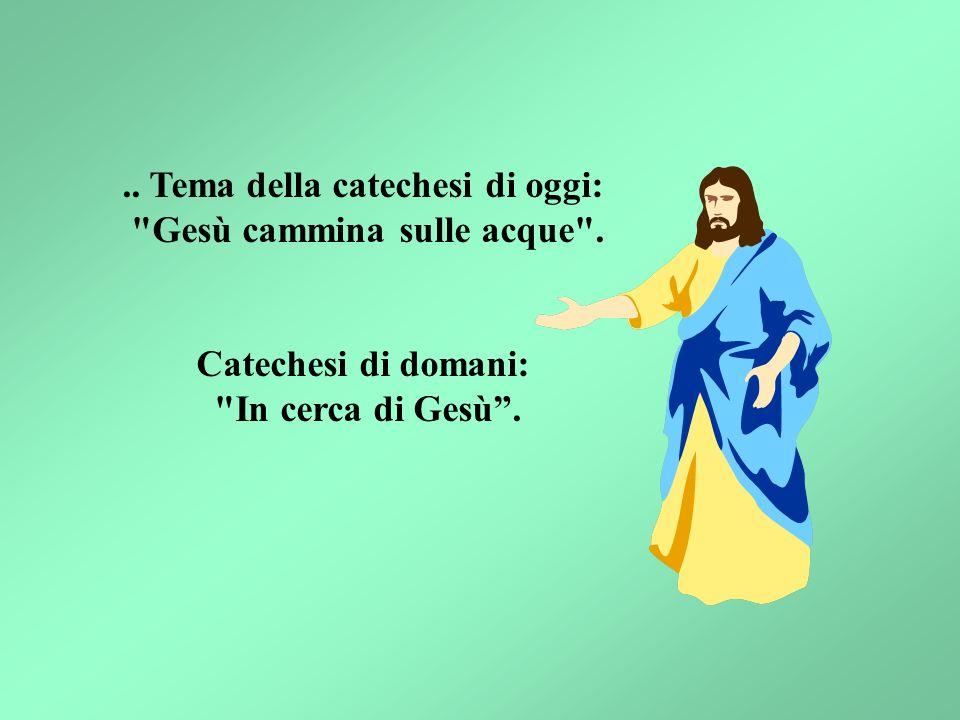 .. Tema della catechesi di oggi: Gesù cammina sulle acque .