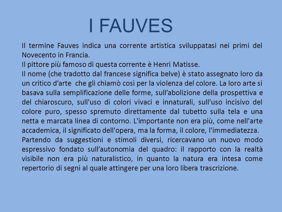 I FAUVES Il termine Fauves indica una corrente artistica sviluppatasi nei primi del Novecento in Francia.