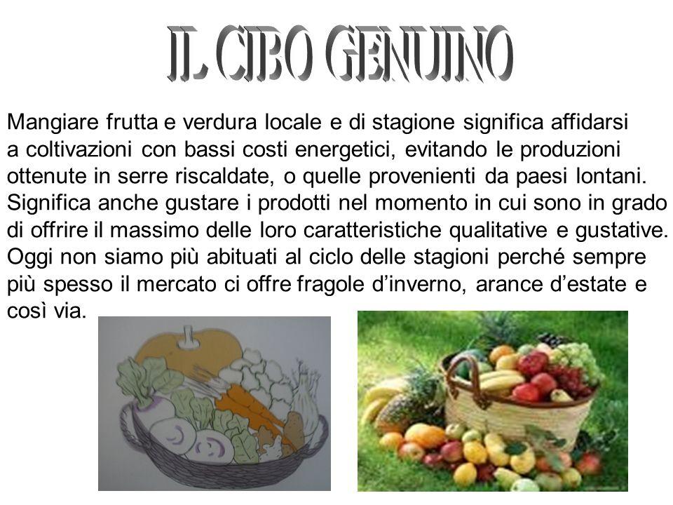 IL CIBO GENUINOMangiare frutta e verdura locale e di stagione significa affidarsi. a coltivazioni con bassi costi energetici, evitando le produzioni.