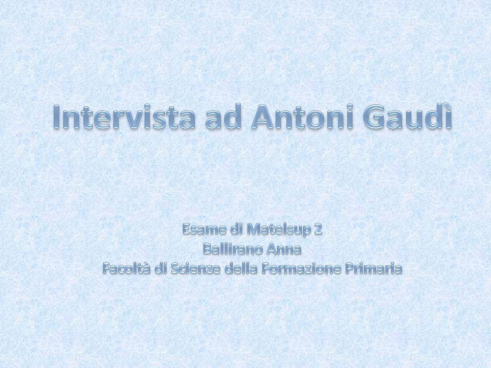 Intervista ad Antoni Gaudì Esame di Matelsup 2 Ballirano Anna Facoltà di Scienze della Formazione Primaria