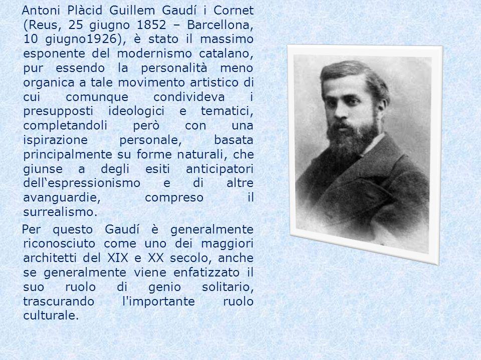 Antoni Plàcid Guillem Gaudí i Cornet (Reus, 25 giugno 1852 – Barcellona, 10 giugno1926), è stato il massimo esponente del modernismo catalano, pur essendo la personalità meno organica a tale movimento artistico di cui comunque condivideva i presupposti ideologici e tematici, completandoli però con una ispirazione personale, basata principalmente su forme naturali, che giunse a degli esiti anticipatori dell'espressionismo e di altre avanguardie, compreso il surrealismo.