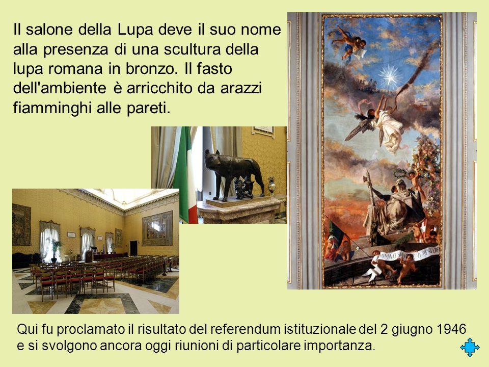 Il salone della Lupa deve il suo nome alla presenza di una scultura della lupa romana in bronzo. Il fasto dell ambiente è arricchito da arazzi fiamminghi alle pareti.