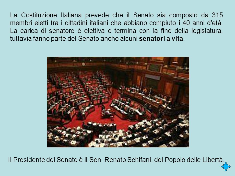 La Costituzione Italiana prevede che il Senato sia composto da 315 membri eletti tra i cittadini italiani che abbiano compiuto i 40 anni d età. La carica di senatore è elettiva e termina con la fine della legislatura, tuttavia fanno parte del Senato anche alcuni senatori a vita.