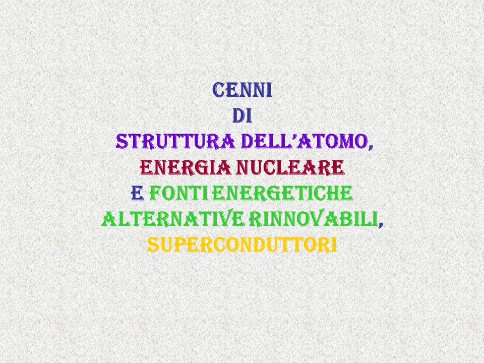 Cenni cenni di struttura dell'atomo, Energia nucleare e fonti energetiche alternative rinnovabili, superconduttori