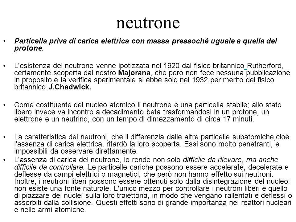 neutrone Particella priva di carica elettrica con massa pressoché uguale a quella del protone.