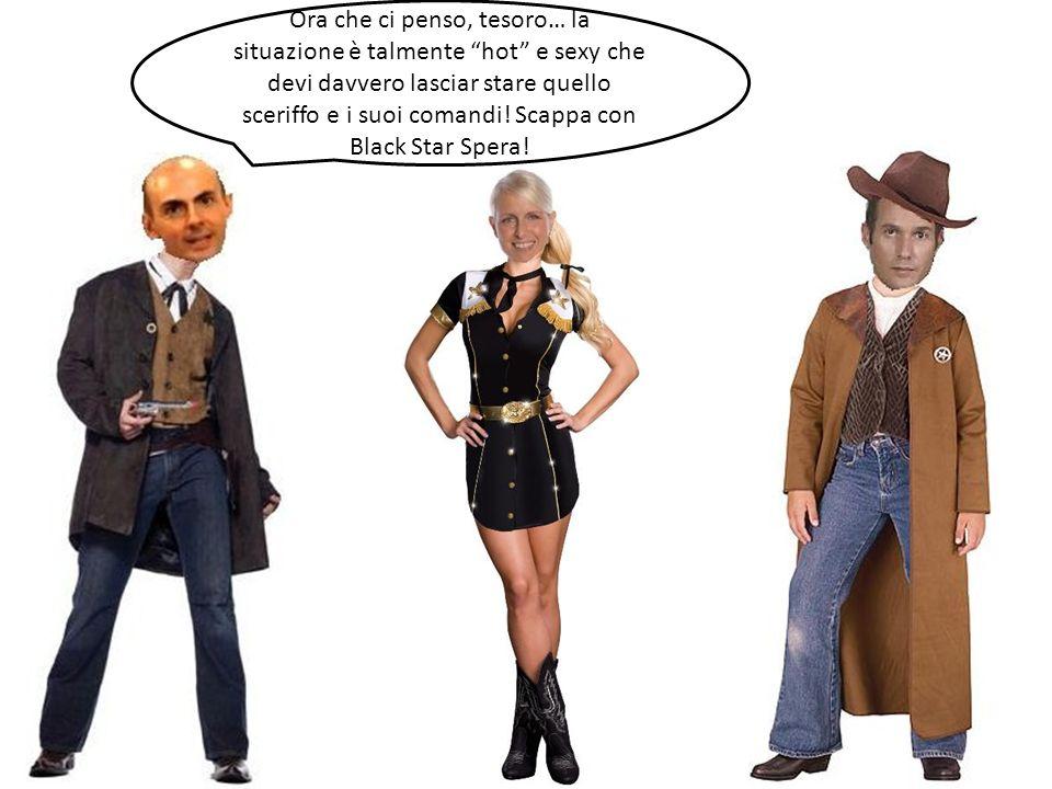 Ora che ci penso, tesoro… la situazione è talmente hot e sexy che devi davvero lasciar stare quello sceriffo e i suoi comandi.